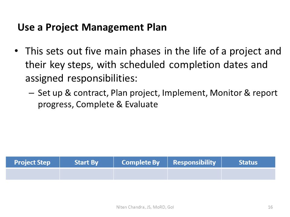 Use a Project Management Plan This sets out five main phases in the life of a project and their key steps, with scheduled completion dates and assigne