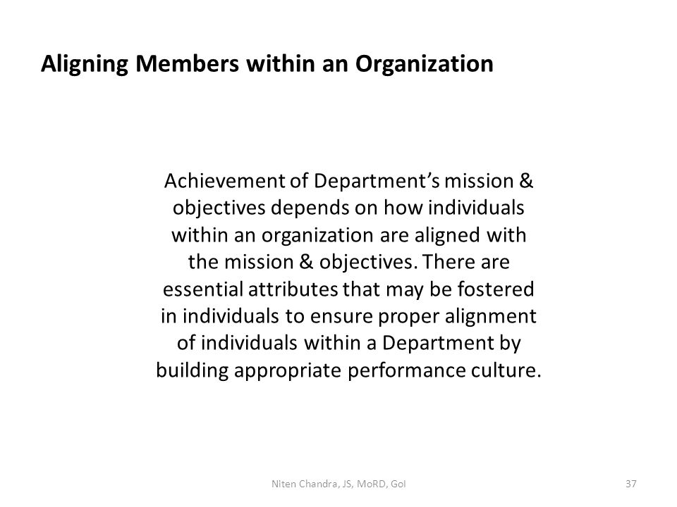 Aligning Members within an Organization Achievement of Department's mission & objectives depends on how individuals within an organization are aligned with the mission & objectives.