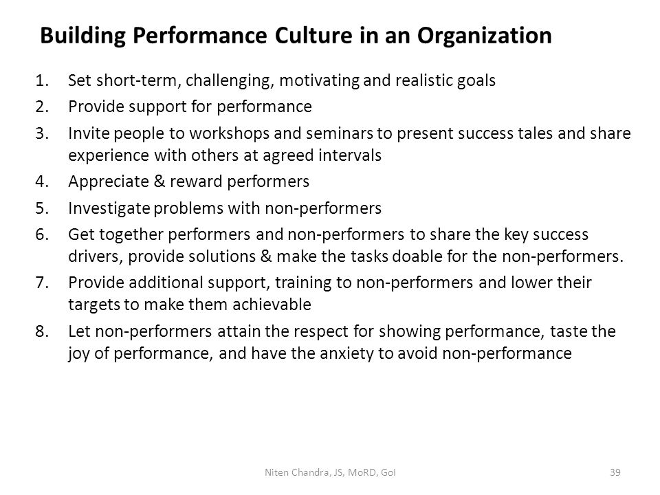 Building Performance Culture in an Organization 1.Set short-term, challenging, motivating and realistic goals 2.Provide support for performance 3.Invite people to workshops and seminars to present success tales and share experience with others at agreed intervals 4.Appreciate & reward performers 5.Investigate problems with non-performers 6.Get together performers and non-performers to share the key success drivers, provide solutions & make the tasks doable for the non-performers.