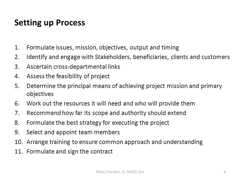 Setting up Process 1.Formulate issues, mission, objectives, output and timing 2.Identify and engage with Stakeholders, beneficiaries, clients and customers 3.Ascertain cross-departmental links 4.Assess the feasibility of project 5.Determine the principal means of achieving project mission and primary objectives 6.Work out the resources it will need and who will provide them 7.Recommend how far its scope and authority should extend 8.Formulate the best strategy for executing the project 9.Select and appoint team members 10.Arrange training to ensure common approach and understanding 11.Formulate and sign the contract Niten Chandra, JS, MoRD, GoI4