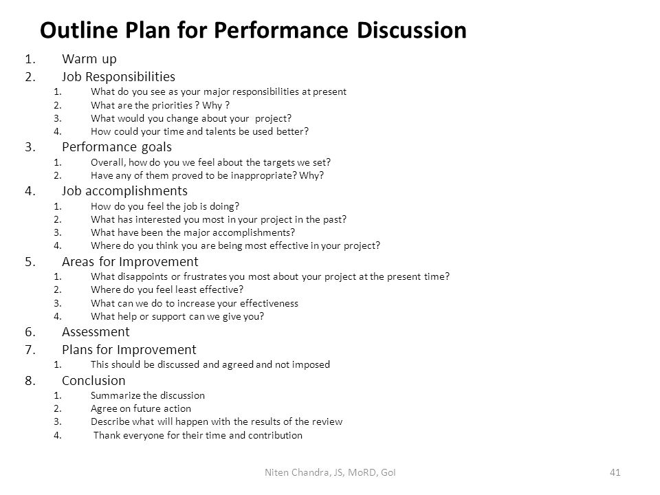 Outline Plan for Performance Discussion 1.Warm up 2.Job Responsibilities 1.What do you see as your major responsibilities at present 2.What are the pr