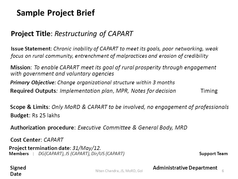 Issue Statement: Chronic inability of CAPART to meet its goals, poor networking, weak focus on rural community, entrenchment of malpractices and erosion of credibility Sample Project Brief Project Title: Restructuring of CAPART Required Outputs: Implementation plan, MPR, Notes for decisionTiming Mission: To enable CAPART meet its goal of rural prosperity through engagement with government and voluntary agencies Primary Objective: Change organizational structure within 3 months Scope & Limits: Only MoRD & CAPART to be involved, no engagement of professionals Budget: Rs 25 lakhs Authorization procedure: Executive Committee & General Body, MRD Cost Center: CAPART Project termination date: 31/May/12.