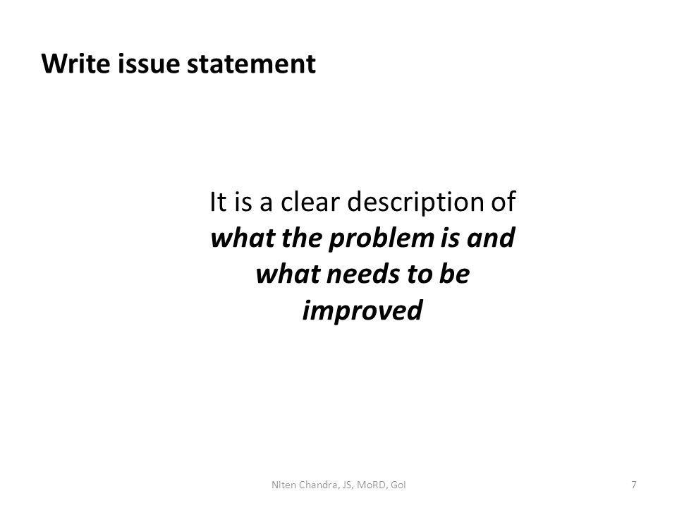 Write issue statement It is a clear description of what the problem is and what needs to be improved Niten Chandra, JS, MoRD, GoI7