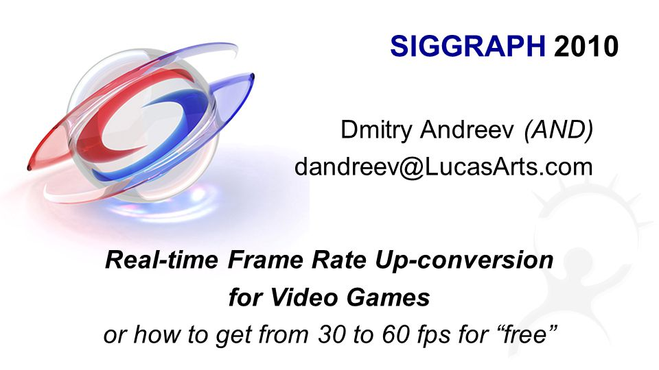 SIGGRAPH 2010 Dmitry Andreev (AND) dandreev@LucasArts.com Real-time Frame Rate Up-conversion for Video Games or how to get from 30 to 60 fps for free