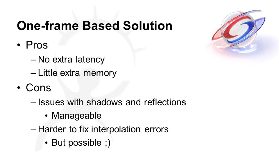One-frame Based Solution Pros –No extra latency –Little extra memory Cons –Issues with shadows and reflections Manageable –Harder to fix interpolation errors But possible ;)