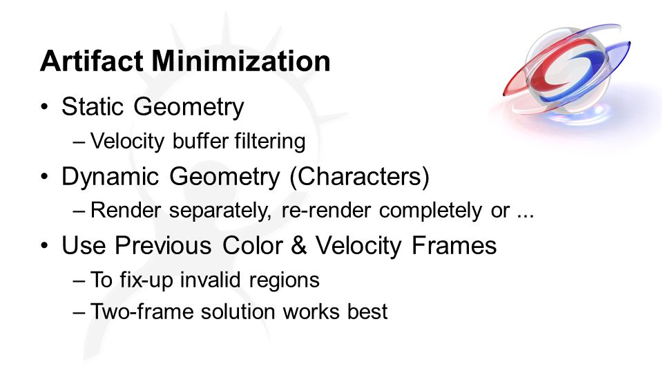 Artifact Minimization Static Geometry –Velocity buffer filtering Dynamic Geometry (Characters) –Render separately, re-render completely or...