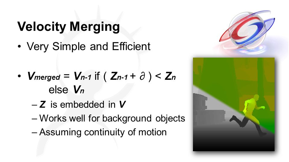 Velocity Merging Very Simple and Efficient V merged = V n-1 if ( Z n-1 + ∂ ) < Z n else V n –Z is embedded in V –Works well for background objects –Assuming continuity of motion