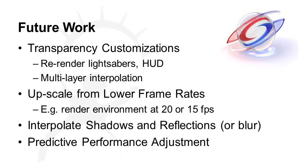 Future Work Transparency Customizations –Re-render lightsabers, HUD –Multi-layer interpolation Up-scale from Lower Frame Rates –E.g.