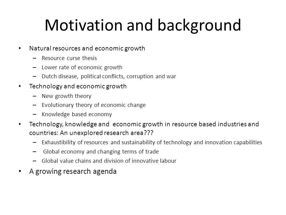 Motivation and background Natural resources and economic growth – Resource curse thesis – Lower rate of economic growth – Dutch disease, political conflicts, corruption and war Technology and economic growth – New growth theory – Evolutionary theory of economic change – Knowledge based economy Technology, knowledge and economic growth in resource based industries and countries: An unexplored research area??.