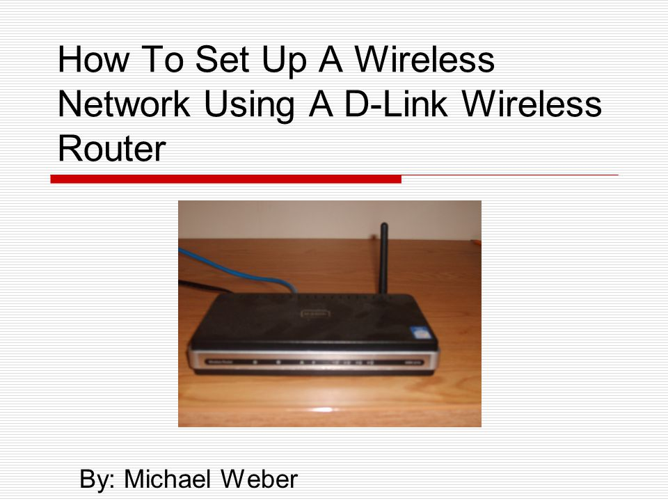 How To Set Up A Wireless Network Using A D-Link Wireless Router By: Michael Weber