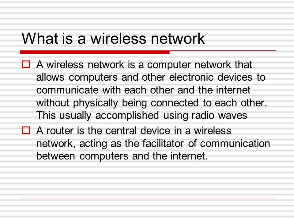 What is a wireless network  A wireless network is a computer network that allows computers and other electronic devices to communicate with each other and the internet without physically being connected to each other.