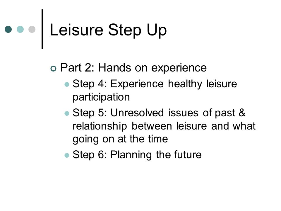 Leisure Step Up Part 2: Responsibility for own leisure under watchful eye of therapist Step 7: Opportunities to observe leisure activities Step 8: Arts, crafts, music, drama, dance & home activities Step 9: Exercise, games, sports, physical activities & health