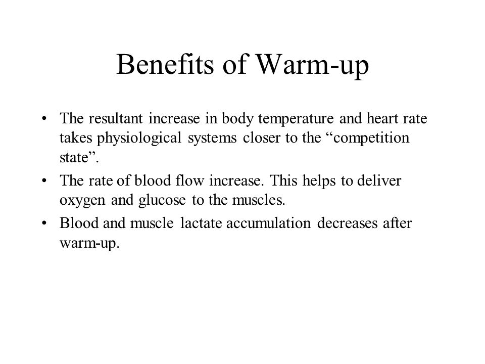 "Benefits of Warm-up The resultant increase in body temperature and heart rate takes physiological systems closer to the ""competition state"". The rate"
