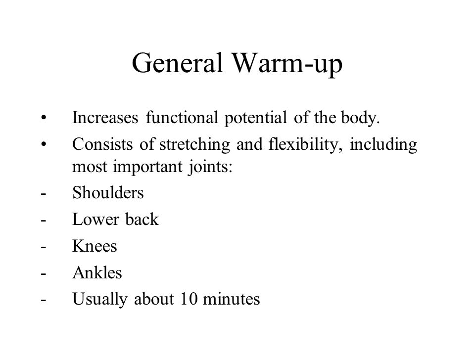 General Warm-up Increases functional potential of the body. Consists of stretching and flexibility, including most important joints: -Shoulders -Lower