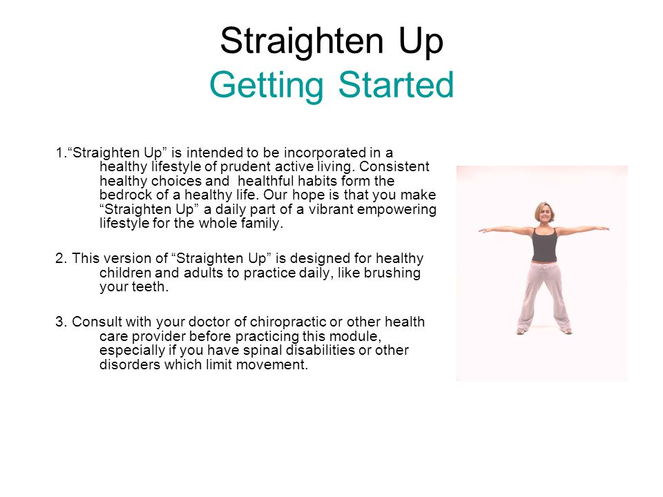 Straighten Up Getting Started 1. Straighten Up is intended to be incorporated in a healthy lifestyle of prudent active living.