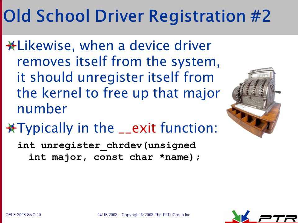 CELF-2008-SVC-10 04/16/2008 - Copyright © 2008 The PTR Group Inc. Old School Driver Registration #2 Likewise, when a device driver removes itself from