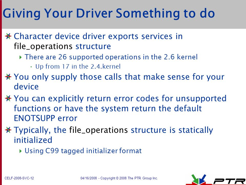 CELF-2008-SVC-12 04/16/2008 - Copyright © 2008 The PTR Group Inc. Giving Your Driver Something to do Character device driver exports services in file_