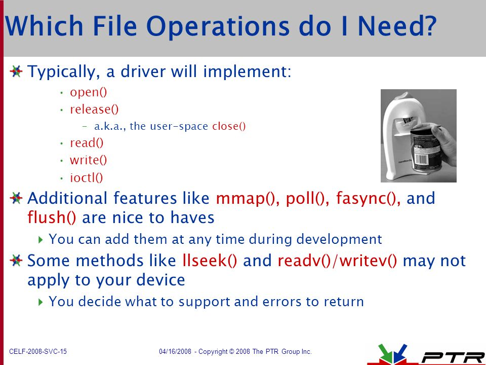 CELF-2008-SVC-15 04/16/2008 - Copyright © 2008 The PTR Group Inc. Which File Operations do I Need? Typically, a driver will implement: open() release(