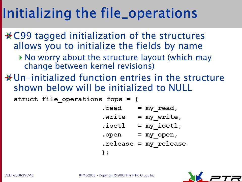 CELF-2008-SVC-16 04/16/2008 - Copyright © 2008 The PTR Group Inc. Initializing the file_operations C99 tagged initialization of the structures allows