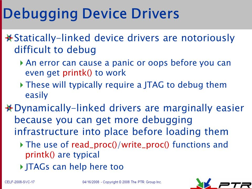 CELF-2008-SVC-17 04/16/2008 - Copyright © 2008 The PTR Group Inc. Debugging Device Drivers Statically-linked device drivers are notoriously difficult