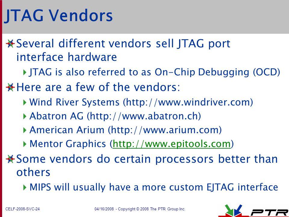 CELF-2008-SVC-24 04/16/2008 - Copyright © 2008 The PTR Group Inc. JTAG Vendors Several different vendors sell JTAG port interface hardware  JTAG is a
