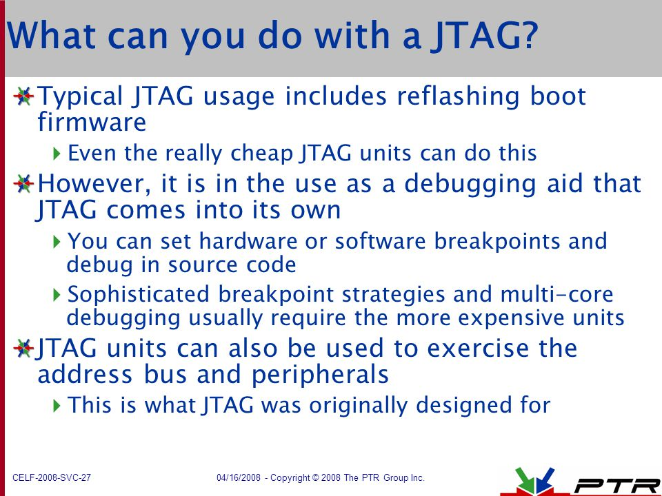 CELF-2008-SVC-27 04/16/2008 - Copyright © 2008 The PTR Group Inc. What can you do with a JTAG? Typical JTAG usage includes reflashing boot firmware 