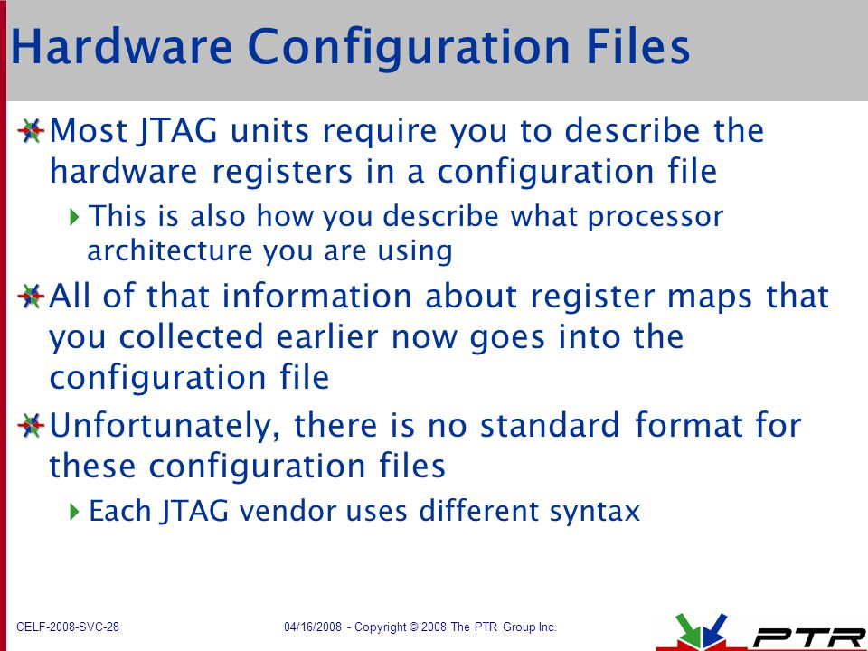 CELF-2008-SVC-28 04/16/2008 - Copyright © 2008 The PTR Group Inc. Hardware Configuration Files Most JTAG units require you to describe the hardware re