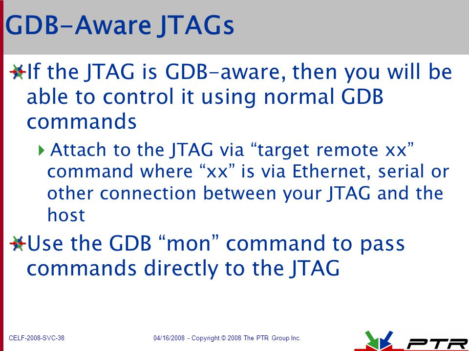 CELF-2008-SVC-38 04/16/2008 - Copyright © 2008 The PTR Group Inc. GDB-Aware JTAGs If the JTAG is GDB-aware, then you will be able to control it using