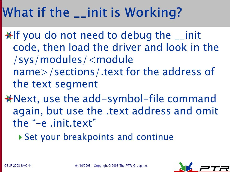 CELF-2008-SVC-44 04/16/2008 - Copyright © 2008 The PTR Group Inc. What if the __init is Working? If you do not need to debug the __init code, then loa