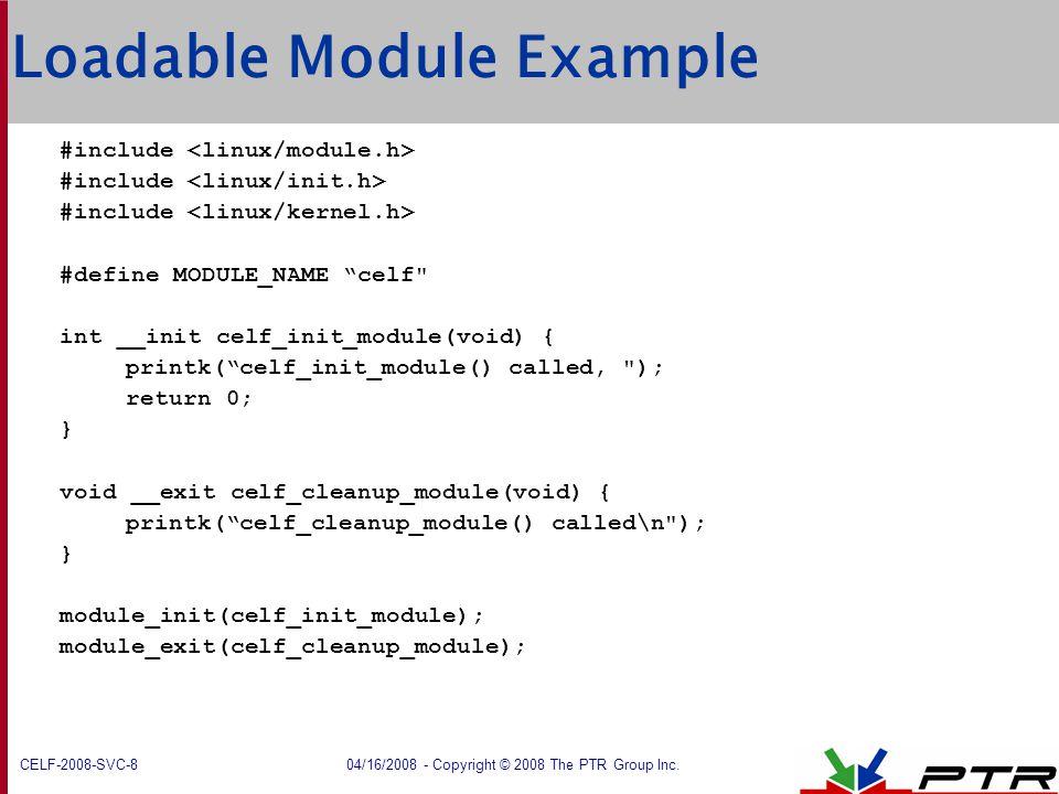"CELF-2008-SVC-8 04/16/2008 - Copyright © 2008 The PTR Group Inc. Loadable Module Example  #include  #define MODULE_NAME ""celf"