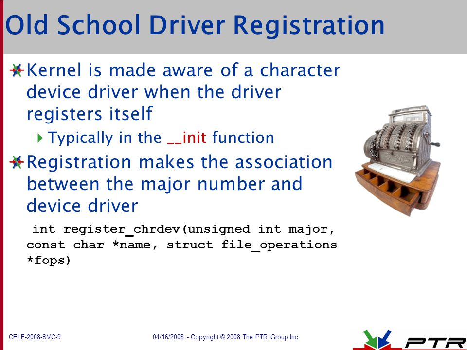 CELF-2008-SVC-9 04/16/2008 - Copyright © 2008 The PTR Group Inc. Old School Driver Registration Kernel is made aware of a character device driver when
