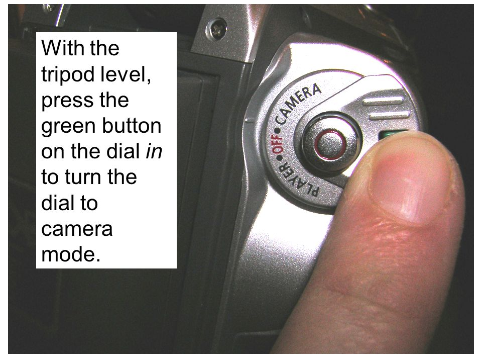 With the tripod level, press the green button on the dial in to turn the dial to camera mode.
