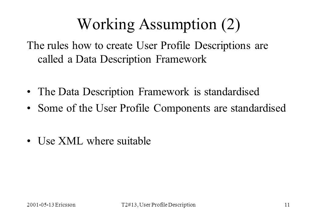 2001-05-13 EricssonT2#13, User Profile Description11 Working Assumption (2) The rules how to create User Profile Descriptions are called a Data Description Framework The Data Description Framework is standardised Some of the User Profile Components are standardised Use XML where suitable