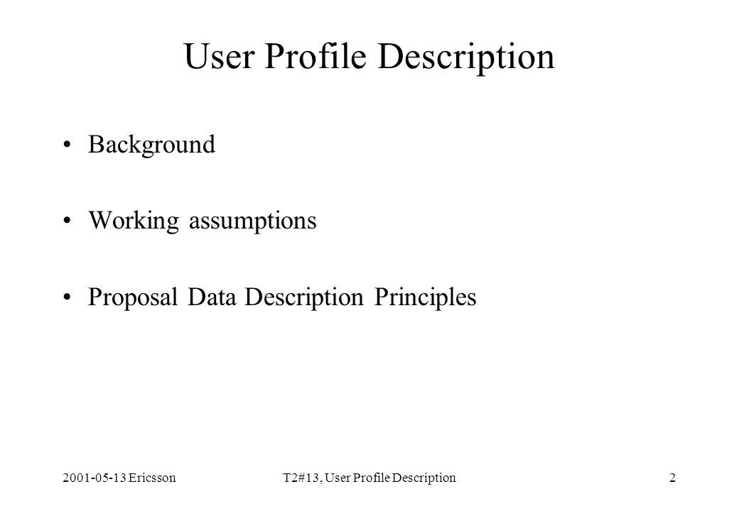 2001-05-13 EricssonT2#13, User Profile Description2 User Profile Description Background Working assumptions Proposal Data Description Principles