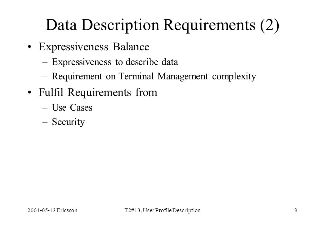 2001-05-13 EricssonT2#13, User Profile Description9 Data Description Requirements (2) Expressiveness Balance –Expressiveness to describe data –Requirement on Terminal Management complexity Fulfil Requirements from –Use Cases –Security