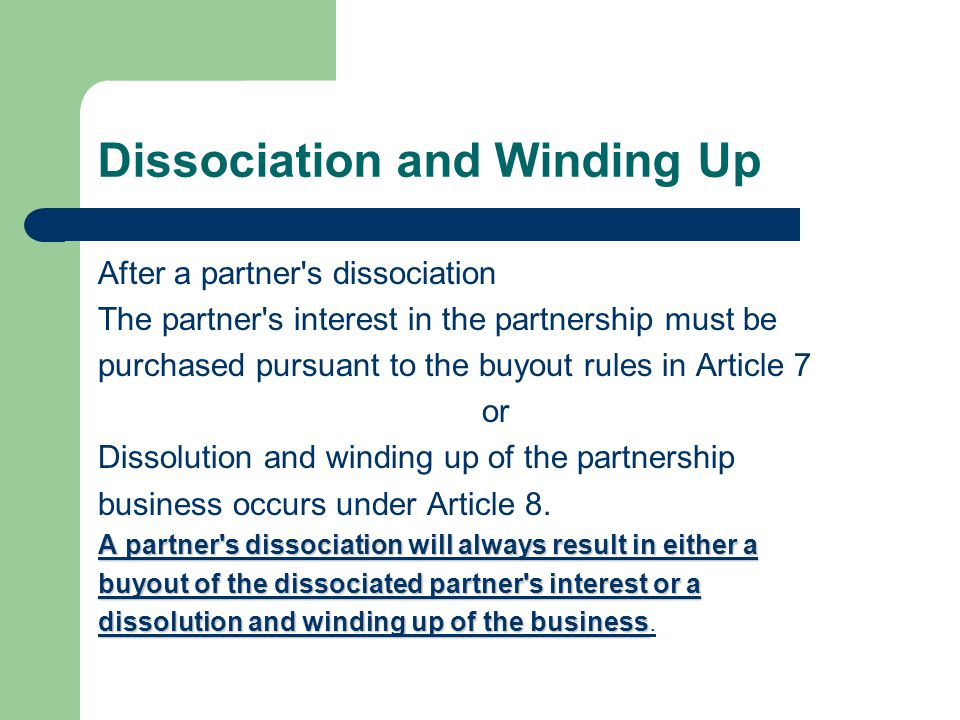 Dissociation and Winding Up After a partner s dissociation The partner s interest in the partnership must be purchased pursuant to the buyout rules in Article 7 or Dissolution and winding up of the partnership business occurs under Article 8.
