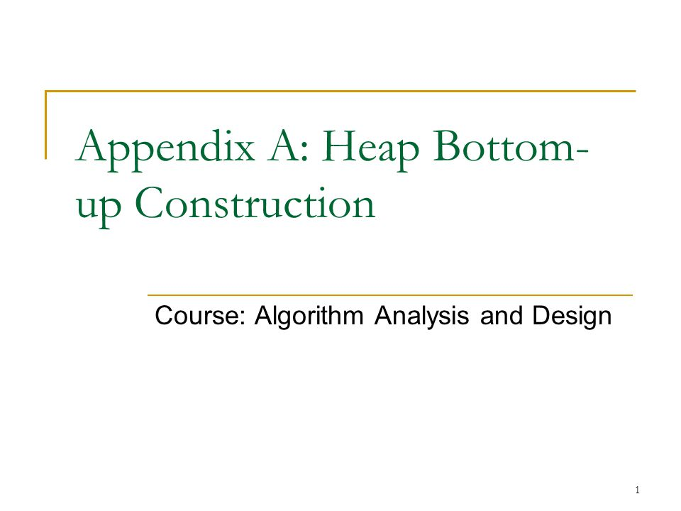 1 Appendix A: Heap Bottom- up Construction Course: Algorithm Analysis and Design