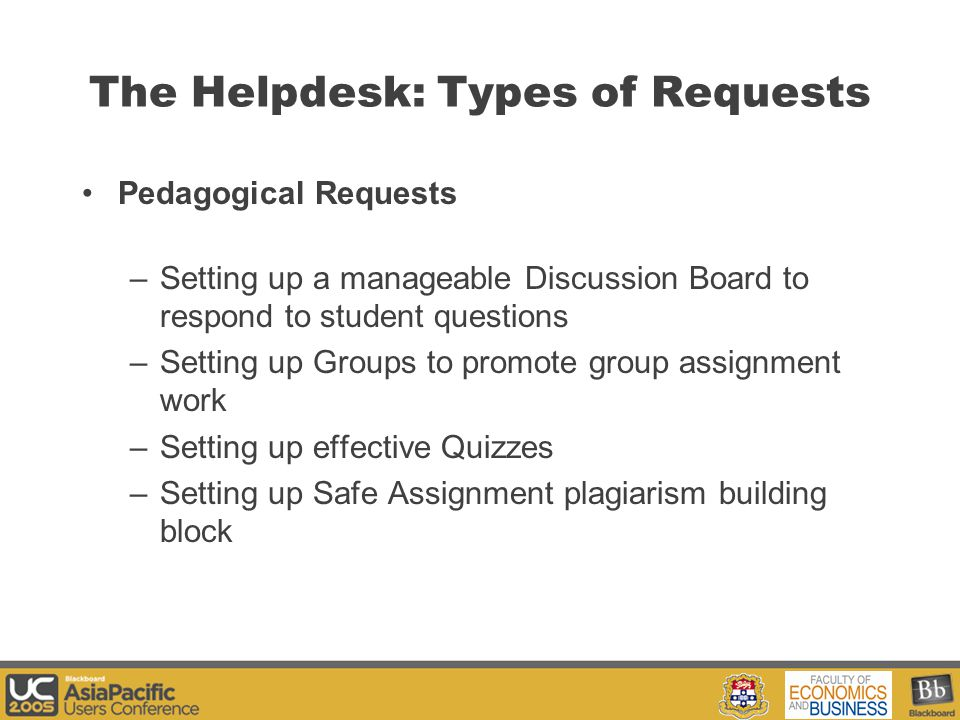 Your Logo Here Pedagogical Requests –Setting up a manageable Discussion Board to respond to student questions –Setting up Groups to promote group assignment work –Setting up effective Quizzes –Setting up Safe Assignment plagiarism building block The Helpdesk: Types of Requests