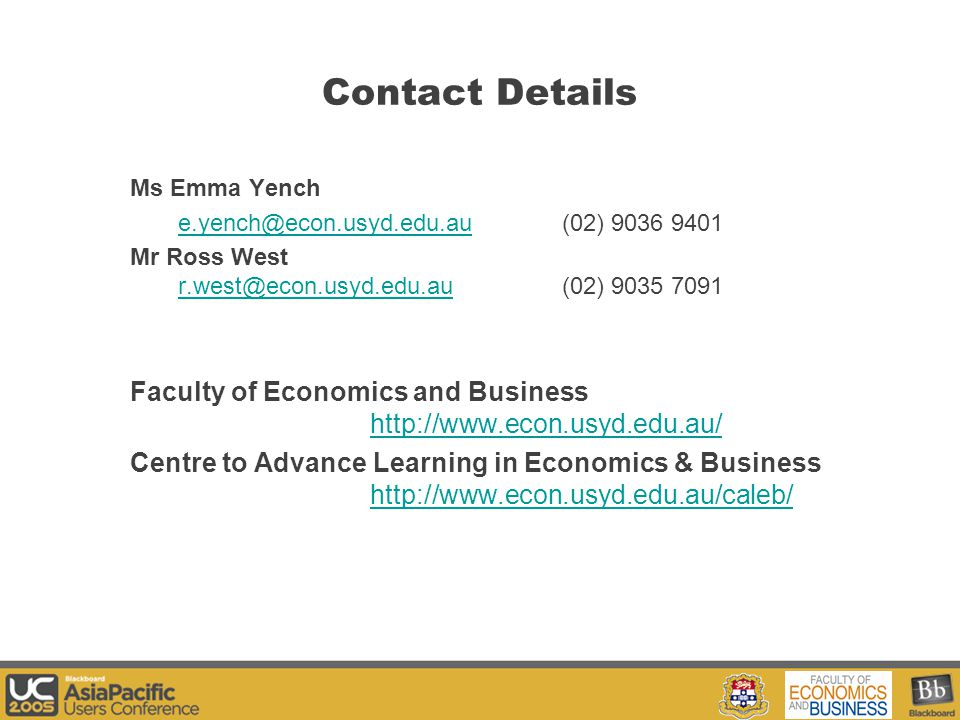 Your Logo Here Contact Details Ms Emma Yench e.yench@econ.usyd.edu.aue.yench@econ.usyd.edu.au (02) 9036 9401 Mr Ross West r.west@econ.usyd.edu.au (02) 9035 7091 r.west@econ.usyd.edu.au Faculty of Economics and Business http://www.econ.usyd.edu.au/ http://www.econ.usyd.edu.au/ Centre to Advance Learning in Economics & Business http://www.econ.usyd.edu.au/caleb/ http://www.econ.usyd.edu.au/caleb/