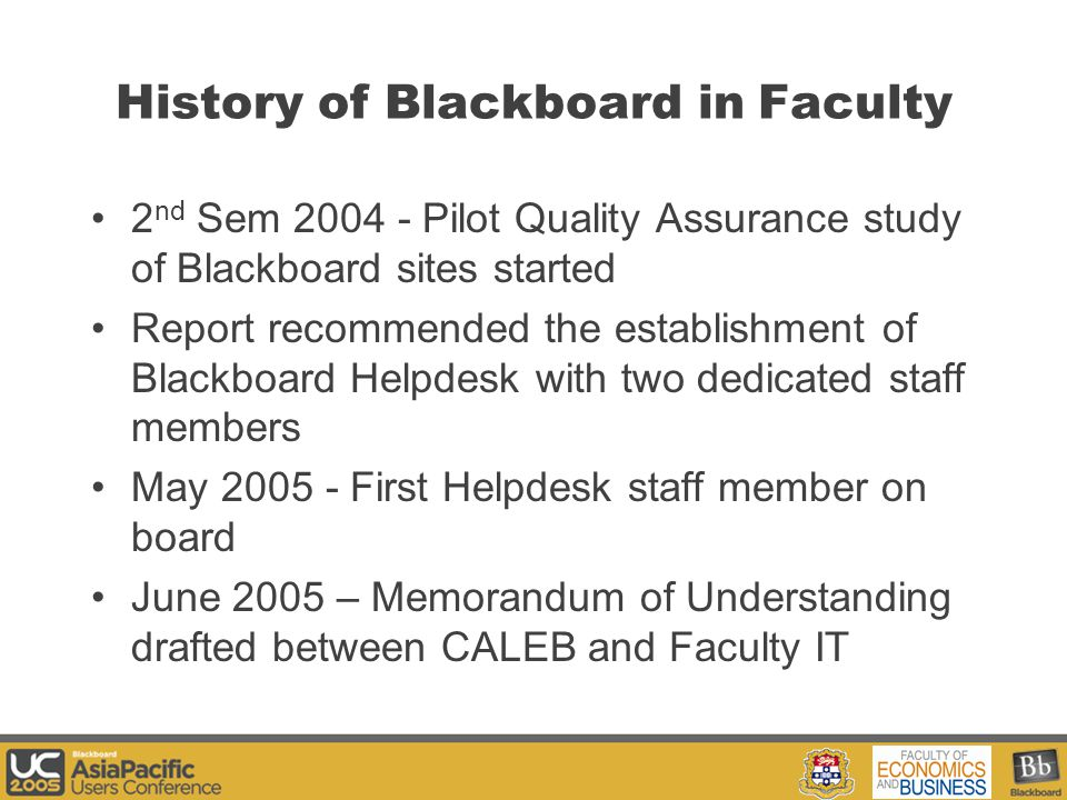 Your Logo Here History of Blackboard in Faculty 2 nd Sem 2004 - Pilot Quality Assurance study of Blackboard sites started Report recommended the establishment of Blackboard Helpdesk with two dedicated staff members May 2005 - First Helpdesk staff member on board June 2005 – Memorandum of Understanding drafted between CALEB and Faculty IT