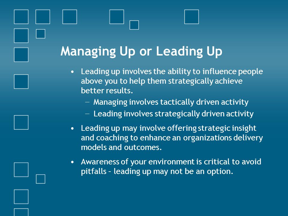 Managing Up or Leading Up Leading up involves the ability to influence people above you to help them strategically achieve better results.