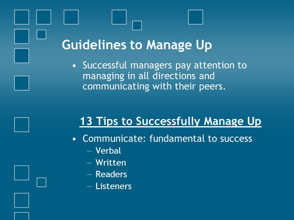 Guidelines to Manage Up Successful managers pay attention to managing in all directions and communicating with their peers.