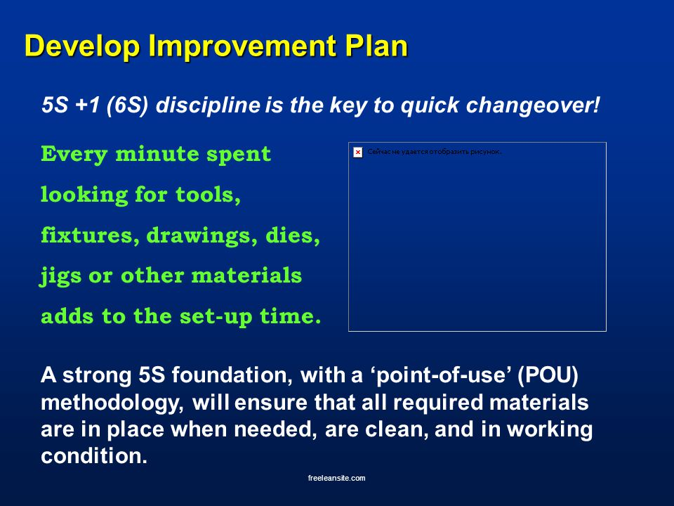 freeleansite.com Develop Improvement Plan 5S +1 (6S) discipline is the key to quick changeover! Every minute spent looking for tools, fixtures, drawin