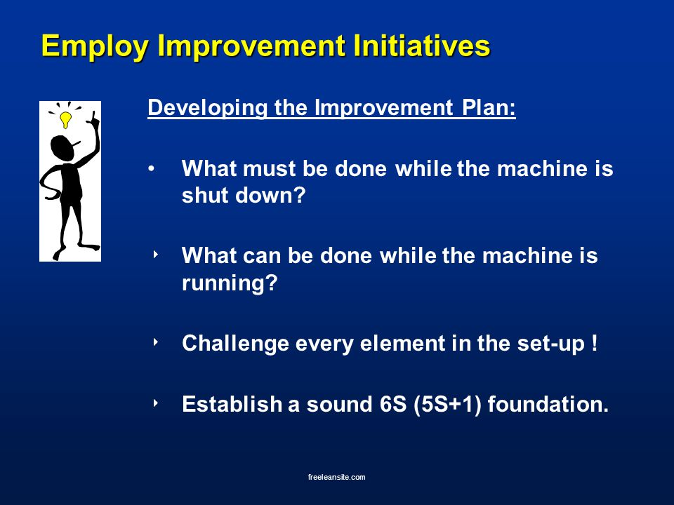 freeleansite.com Employ Improvement Initiatives Developing the Improvement Plan: What must be done while the machine is shut down?  What can be done