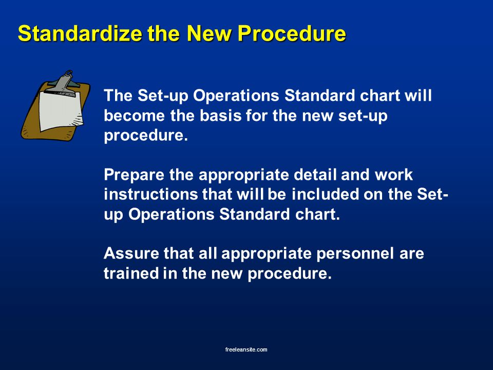 freeleansite.com Standardize the New Procedure The Set-up Operations Standard chart will become the basis for the new set-up procedure. Prepare the ap