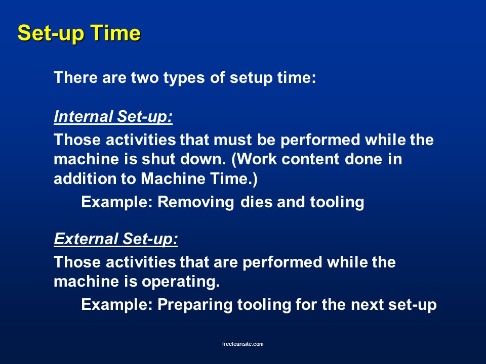 freeleansite.com Set-up Time There are two types of setup time: Internal Set-up: Those activities that must be performed while the machine is shut dow