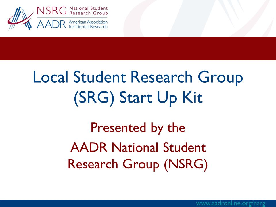 www.aadronline.org/nsrg Local Student Research Group (SRG) Start Up Kit Presented by the AADR National Student Research Group (NSRG)