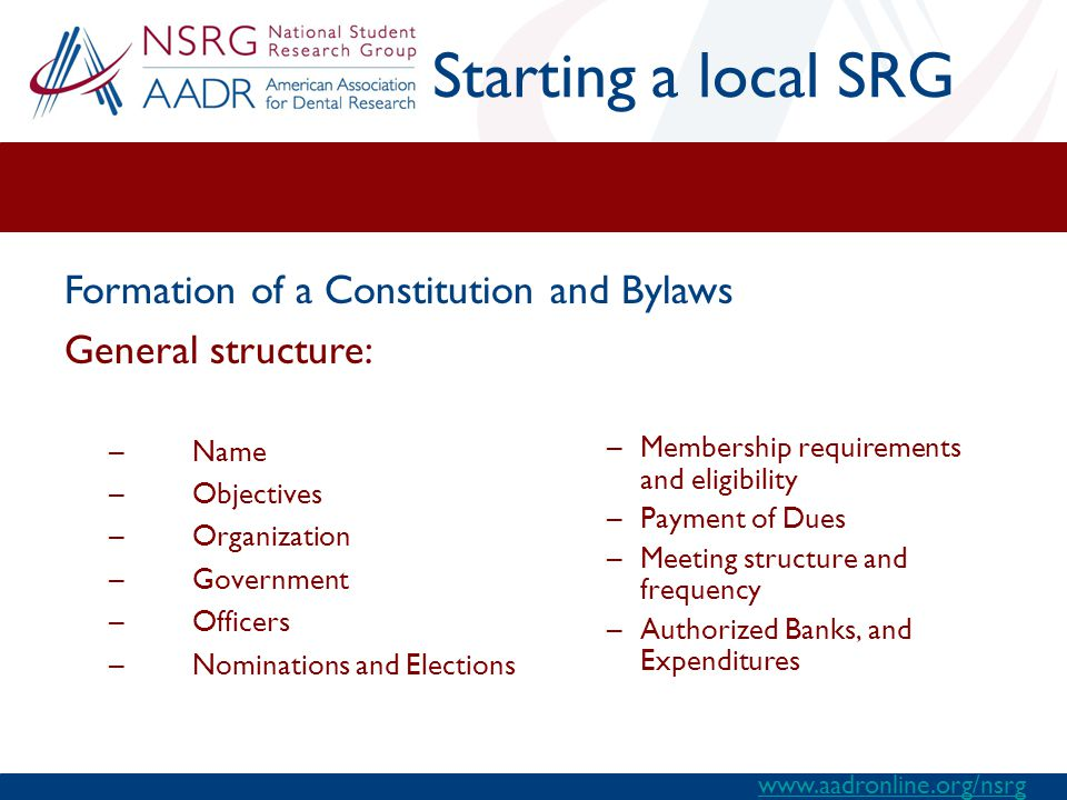 Starting a local SRG –Name –Objectives –Organization –Government –Officers –Nominations and Elections –Membership requirements and eligibility –Payment of Dues –Meeting structure and frequency –Authorized Banks, and Expenditures Formation of a Constitution and Bylaws General structure: www.aadronline.org/nsrg