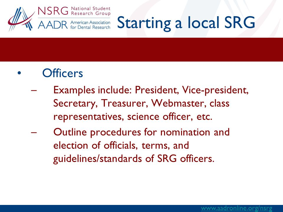 Starting a local SRG Officers –Examples include: President, Vice-president, Secretary, Treasurer, Webmaster, class representatives, science officer, etc.