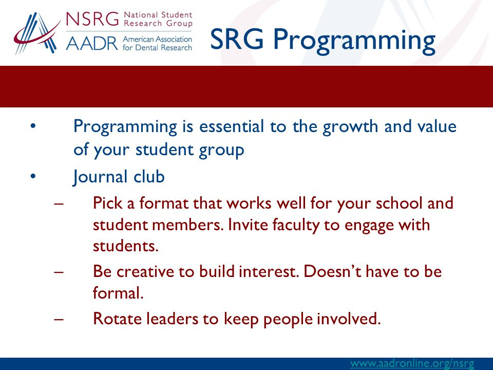 SRG Programming Programming is essential to the growth and value of your student group Journal club –Pick a format that works well for your school and student members.